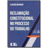 Livro - Reclamacao Constitucional Proc. Trabalho-01Ed/17 - Ltr editora