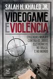 Livro - Videogame e violência: Cruzadas morais contra os jogos eletrônicos no Brasil e no mundo