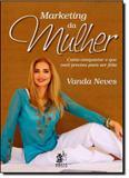 Marketing da Mulher: Como Conquistar o que Você Precisa Para Ser Feliz - Prata