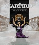 Martirio - As Historia Reais Dos Herois Da Fe Crista - 02 Ed - 100 cristao