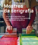 Mestres da Serigrafia - Tecnicas e segredos dos melhores artistas internacionais da impressão serigrafica