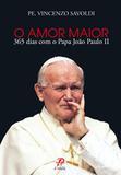 O amor maior - 365 dias com o papa joao paulo ii - pe. vincenzo savoldi - Palavra e prece