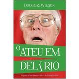 O Ateu em Delírio - Douglas Wilson - Monergismo