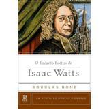 O Encanto Poético De Isaac Watts - Douglas Bond - 9788581321868