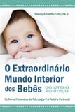 O Extraordinário Mundo Interior dos Bebês - Do Útero ao Berço - Os Novos Horizontes da Psisologia Pré-Natal e Perinatal