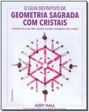 O guia definitivo da geometria sagrada com cristais: Transforme a sua vida usando o poder energético dos cristais - Pensamento - grupo pensamento