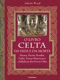 O livro celta da vida e da morte - Deuses, heróis, druidas, fadas, terras misteriosas e a sabedoria dos povos celtas