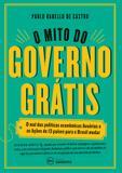 O mito do governo grátis - O mal das políticas econômicas ilusórias e as lições de 13 países para o Brasil mudar