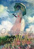 O privilégio de ser mulher - alice von hildebrand - Ecclesiae