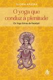 O Yoga que conduz à plenitude - Os Yoga Sutras de Patañjali