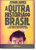 Outra Historia do Brasil, A: A Versão Desvergonhada e Sem Cortes que Explica Tudo - Planeta do brasil - grupo planeta
