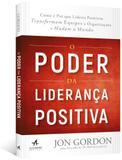 Poder da lideranca positiva, o: como e por que lideres positivos transforma - Alta books