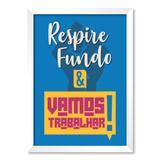 QUADRO RESPIRE FUNDO  VAMOS TRABALHAR - TAMANHO A3 - Moldura Branca Sem Acrílico - Pôster no quadro