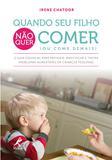Quando seu filho não quer comer (ou come demais) - O guia essencial para prevenir, identificar e tratar problemas alimentares em crianças pequenas