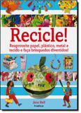 Recicle! - reaproveite papel, plastico, metal e tecido e faca brinquedos divertidos - Publifolha
