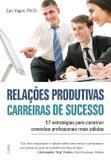 Relações Produtivas Carreiras de Sucesso - 57 Estratégias Para Construir Conexões Profissionais Mais Sólidas