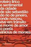 Roteiro lírico e sentimental da cidade de São Sebastião do Rio de Janeiro, onde nasceu, vive em trânsito e morre de amor o poeta Vinicius de Moraes