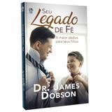 Seu Legado de Fé - Dr. James Dobson - Editora cpad