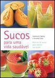 Sucos para uma Vida Saudável: Mais de 50 Receitas - Manole