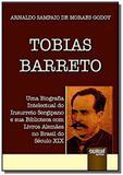 Tobias Barreto - Uma Biografia Intelectual do Insurreto Sergipano e sua Biblioteca com Livros Alemae - Jurua