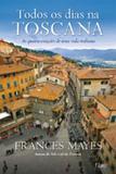 Todos os Dias na Toscana - As Quatro Estações de uma Vida Italiana - Editora rocco