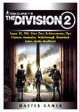 Tom Clancys The Division 2 Game, PC, PS4, Xbox One, Achievements, Tips, Classes, Gameplay, Walkthrough, Download, Jokes, Guide Unofficial - Gamer guides llc