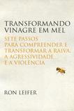 Transformando vinagre em mel - Sete passos para compreender e transformar a raiva, a agressividade e a violência