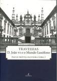Travessias D. João VI e o Mundo Lusófono - Ateliê editorial