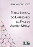 Tutela Jurídica do Empregado em Face de Assédio Moral - Ltr