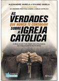 Verdades que Nunca te Contaram Sobre a Igreja Católica, As: A Realidade Por Trás das Cruzadas, Inquisição e Muito Mais - Planeta do brasil - grupo planeta