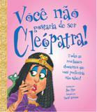 Você não gostaria de ser cleópatra!