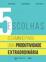 5 escolhas - o caminho para uma produtividade extraordinaria - Hsm -