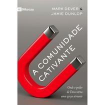 A Comunidade Cativante - Mark Dever e James Dunlop - 9788581323589