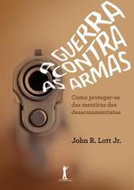 A Guerra Contra As Armas: Como Proteger-Se das Mentiras dos Desarmamentistas - Vide Editorial