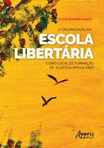 A Organização da Escola Libertária como Local de Formação de Sujeitos Singulares - Editora Appris