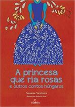 A princesa que ria rosas e outros contos húngaros - Nova Alexandria