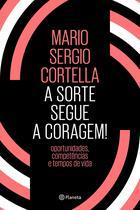 A sorte segue a coragem !: Oportunidades, competências e tempos de vida - Mario Sergio Cortella - Planeta