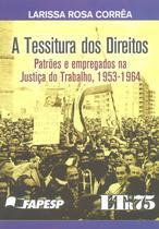 A Tessitura dos Direitos  - Patrões e Empregados na Justiça do Trabalho, 1953 - 1964 - Ltr