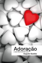 Adoração, o que Deus sempre quis - Augusto Guedes - W4 editora