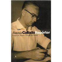 Antonio Callado Repórter - Tempo de Arraes e Vietnã do Norte - Agir -