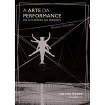 Arte da performance, A: do futurismo ao presente - Goldberg, Roselee