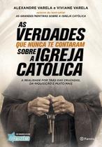 As verdades que nunca te contaram sobre a Igreja Católica: A verdade por trás das cruzadas, da inquisição e muito mais - Planeta do brasil - grupo planeta