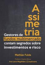 Assimetria - gestores de fundos multimercado contam segredos sobre investimentos e risco - Mathias Fulda -
