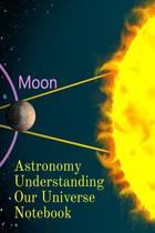Astronomy Understanding Our Universe Notebook - Inge baum -