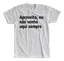 Camiseta Aproveita Eu Não Venho Sempre Aqui - The Camisetas