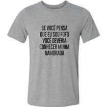 Camiseta Se Você Pensa Eu Sou Fofo Conhecer Minha Namorada - Gv Varejo