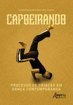 Capoeirando: Processo de Criação em Dança Contemporânea - Editora Appris -