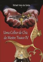 Colher de cha do mestre tiuaco iv, uma - Clube De Autores