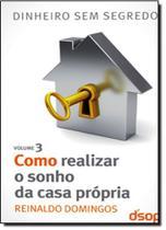 Como Realizar o Sonho da Casa Própria: Coleção Dinheiro Sem Segredo - Vol.3 - Dsop