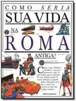 Como Seria Sua Vida na Roma Antiga - Colecão Como Seria Sua Vida - Scipione